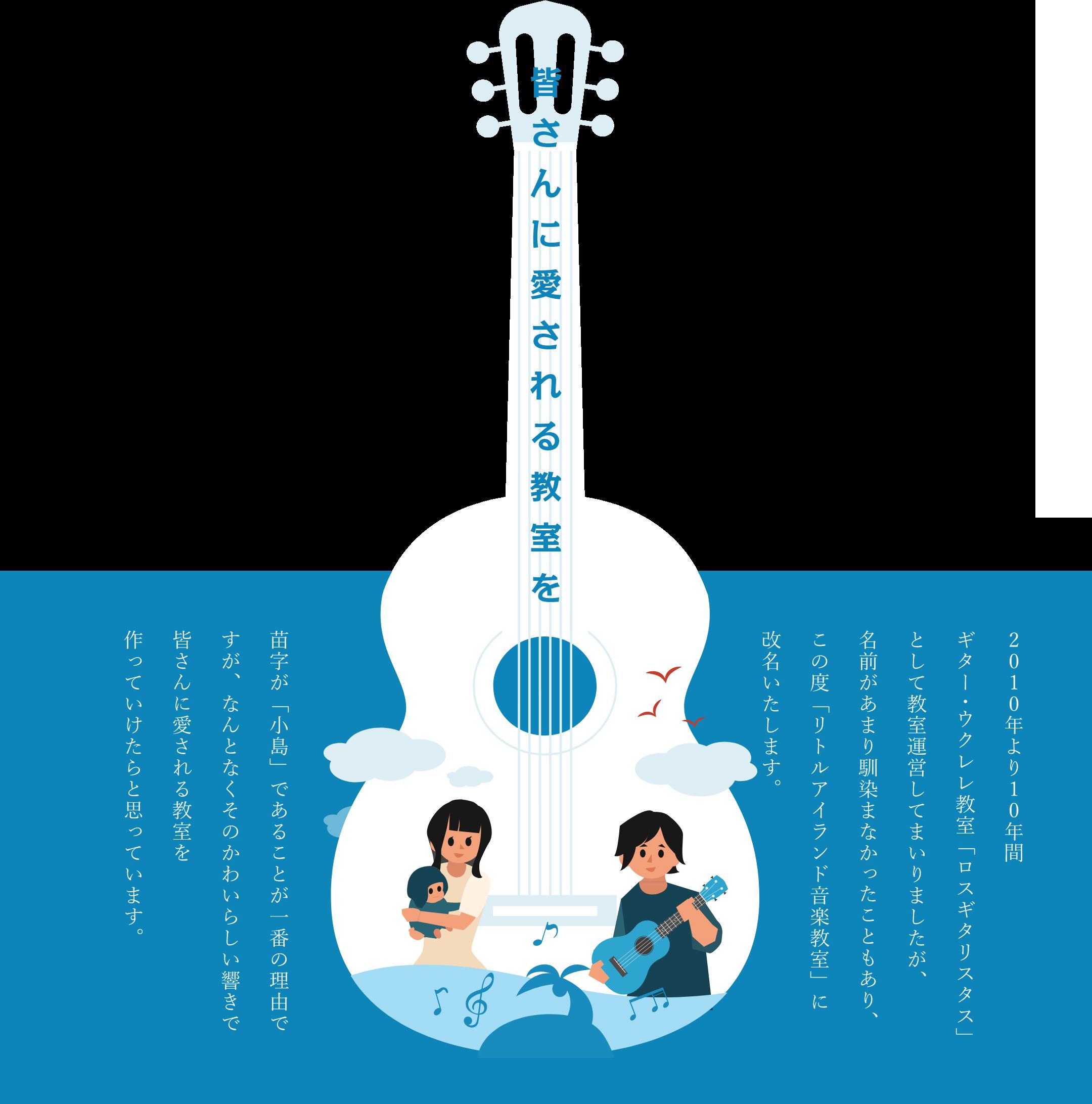 皆さんに愛される教室を 2010年より10年間ギター・ウクレレ教室「ロスギタリスタス」として教室運営してまいりましたが、名前があまり馴染まなかったこともあり、この度「リトルアイランド音楽教室」に改名いたします。苗字が「小島」であることが一番の理由ですが、なんとなくそのかわいらしい響きで皆さんに愛される教室を作っていけたらと思っています。